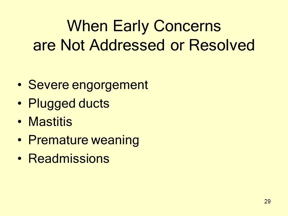 29 When Early Concerns are Not Addressed or Resolved Severe engorgement Plugged ducts Mastitis Premature weaning Readmissions