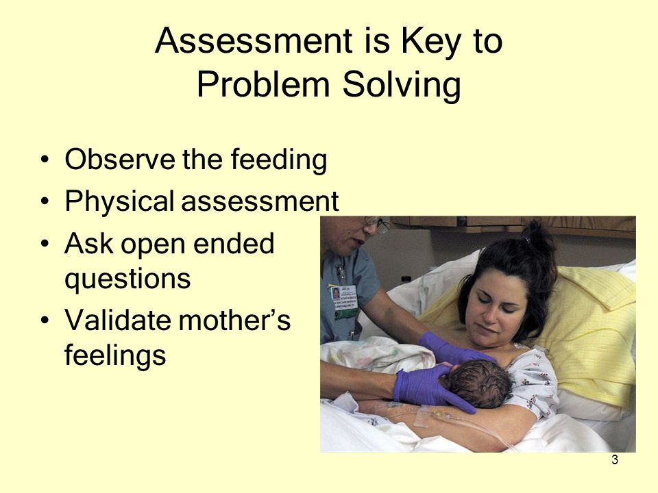 3 Assessment is Key to Problem Solving Observe the feeding Physical assessment Ask open ended questions Validate mother's feelings