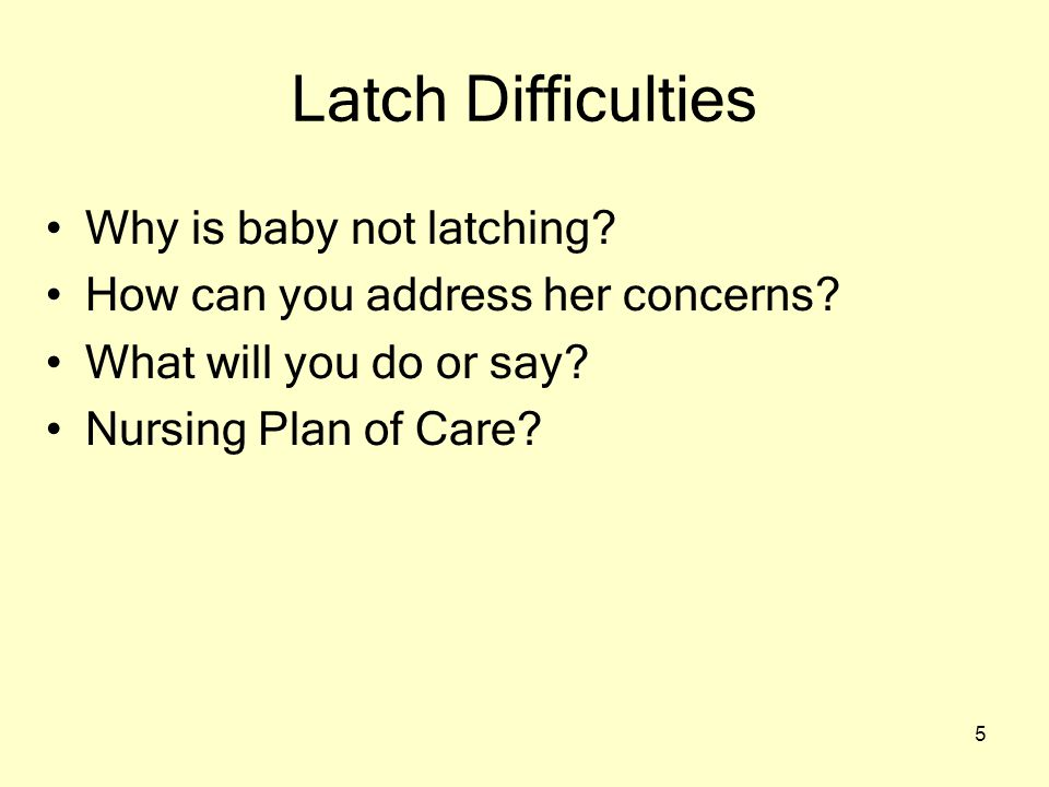 5 Latch Difficulties Why is baby not latching? How can you address her concerns? What will you do or say? Nursing Plan of Care?