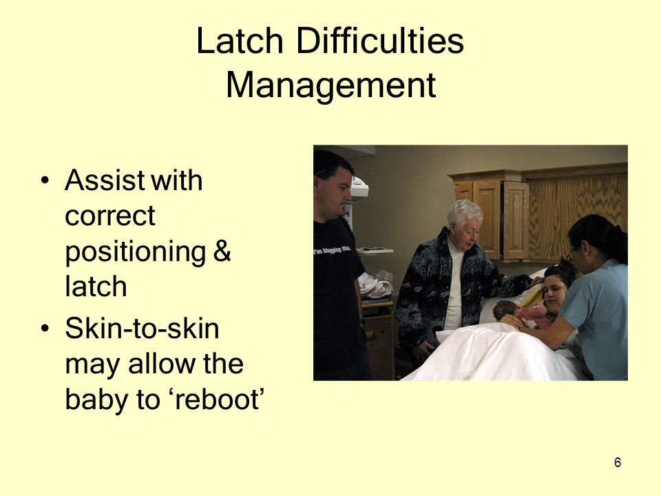 6 Latch Difficulties Management Assist with correct positioning & latch Skin-to-skin may allow the baby to 'reboot'