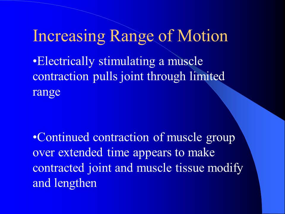 Increasing Range of Motion Electrically stimulating a muscle contraction pulls joint through limited range Continued contraction of muscle group over