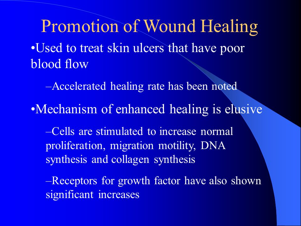Used to treat skin ulcers that have poor blood flow –Accelerated healing rate has been noted Mechanism of enhanced healing is elusive –Cells are stimu