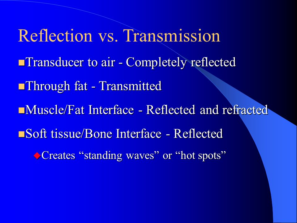 Reflection vs. Transmission n Transducer to air - Completely reflected n Through fat - Transmitted n Muscle/Fat Interface - Reflected and refracted n