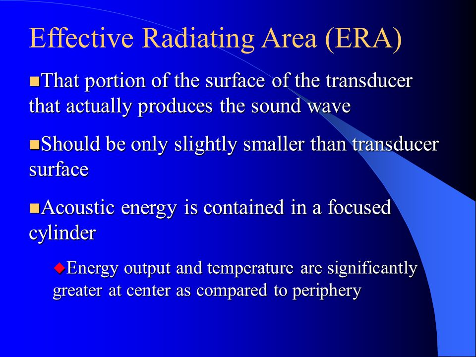 Effective Radiating Area (ERA) n That portion of the surface of the transducer that actually produces the sound wave n Should be only slightly smaller