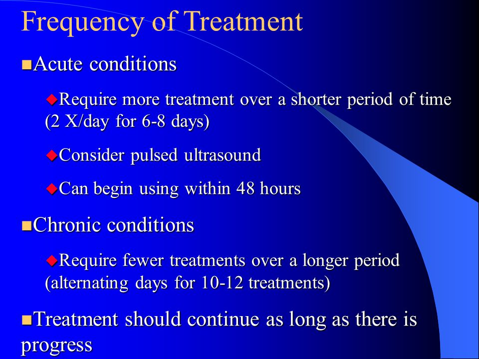 Frequency of Treatment n Acute conditions u Require more treatment over a shorter period of time (2 X/day for 6-8 days) u Consider pulsed ultrasound u