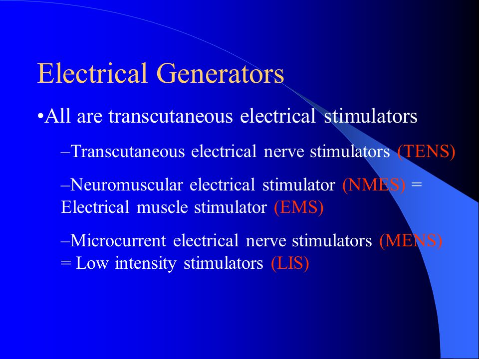 Electrical Generators All are transcutaneous electrical stimulators –Transcutaneous electrical nerve stimulators (TENS) –Neuromuscular electrical stim