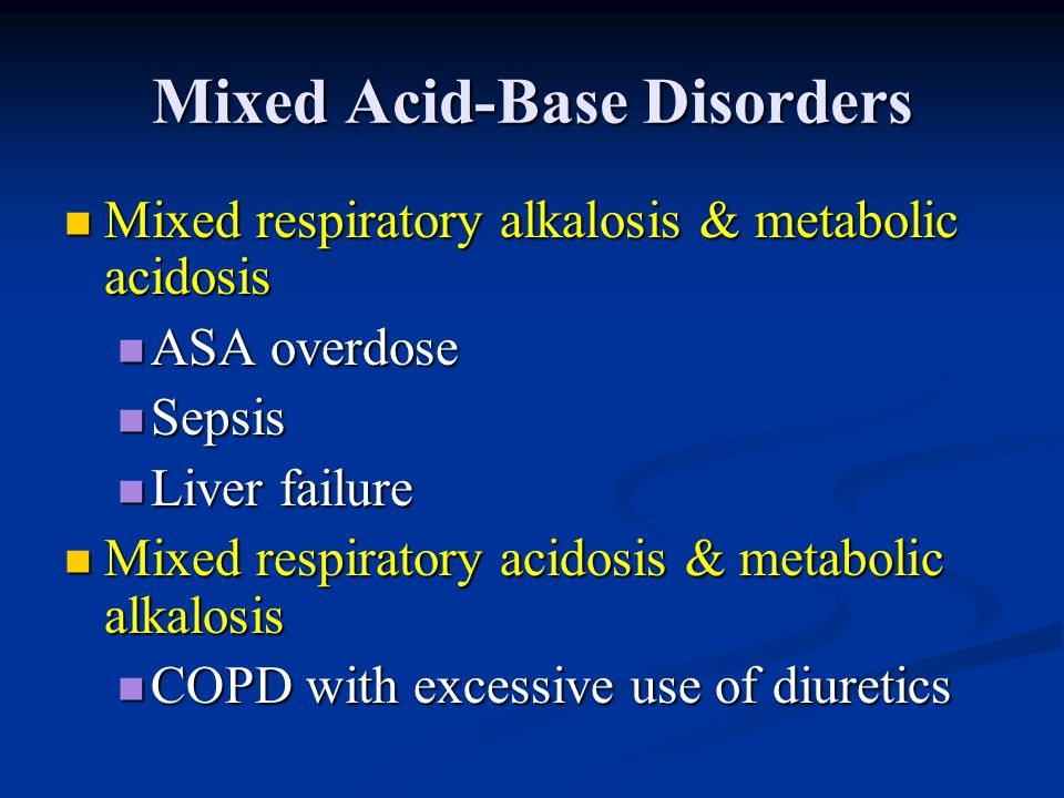 Mixed Acid-Base Disorders Mixed respiratory alkalosis & metabolic acidosis Mixed respiratory alkalosis & metabolic acidosis ASA overdose ASA overdose