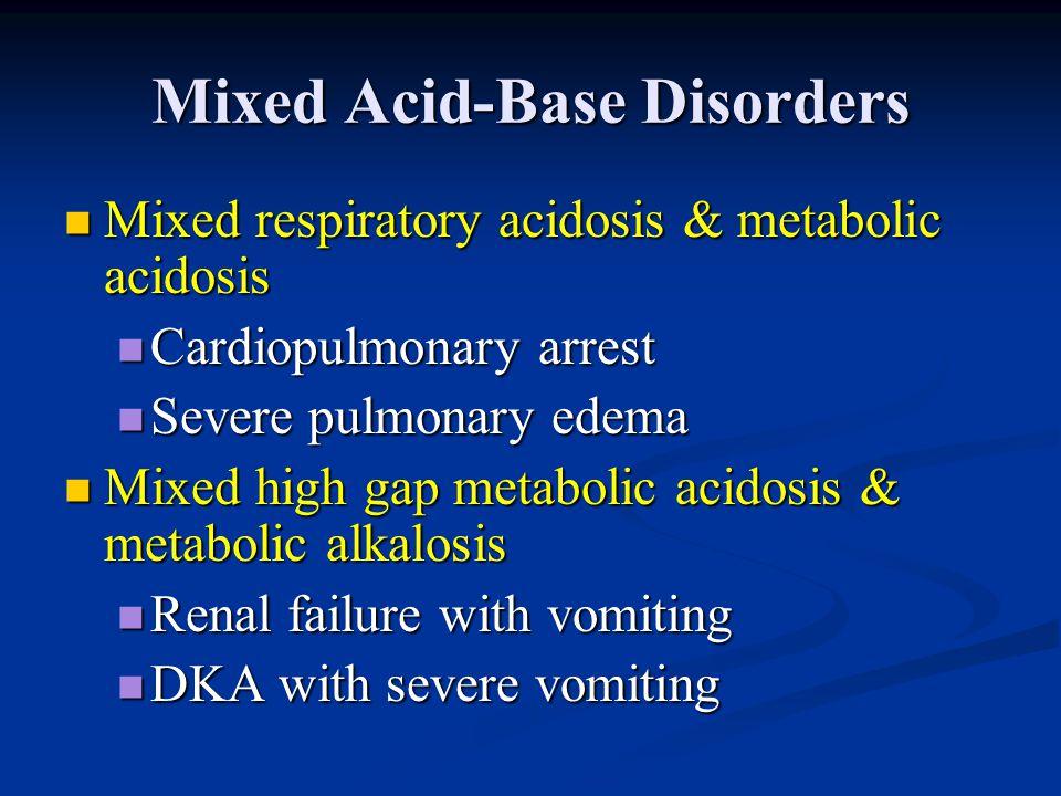 Mixed Acid-Base Disorders Mixed respiratory acidosis & metabolic acidosis Mixed respiratory acidosis & metabolic acidosis Cardiopulmonary arrest Cardi