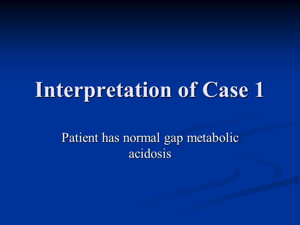 Interpretation of Case 1 Patient has normal gap metabolic acidosis
