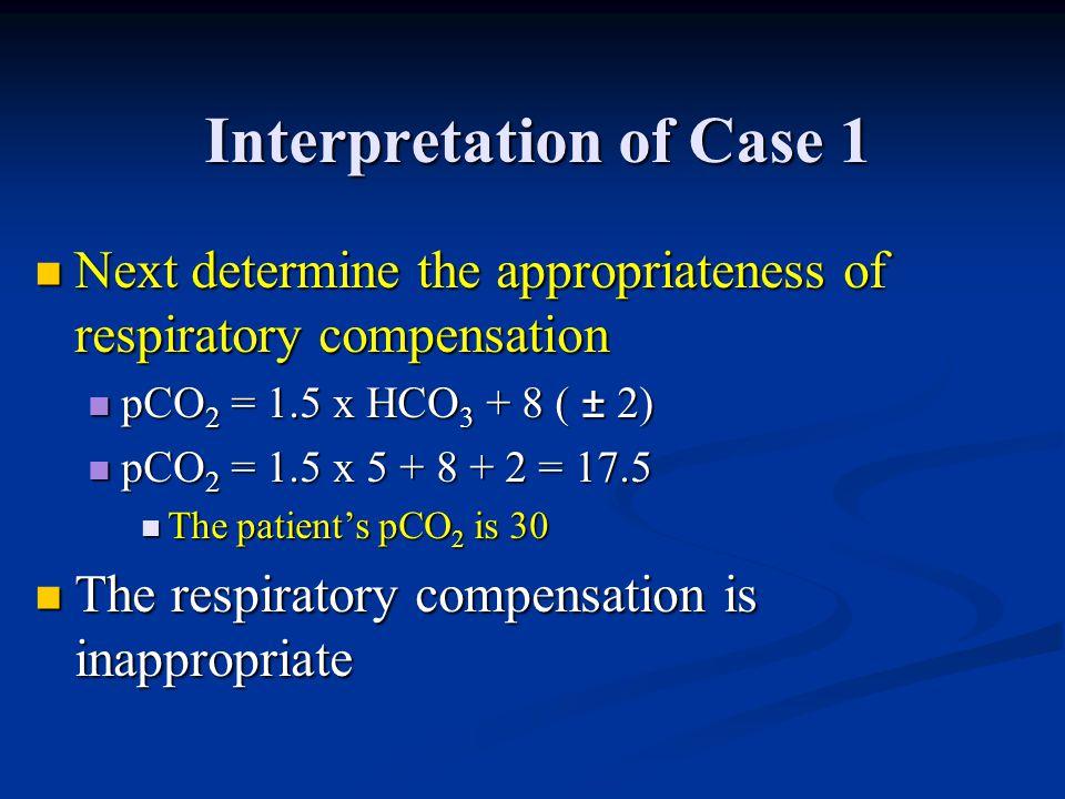Interpretation of Case 1 Next determine the appropriateness of respiratory compensation Next determine the appropriateness of respiratory compensation
