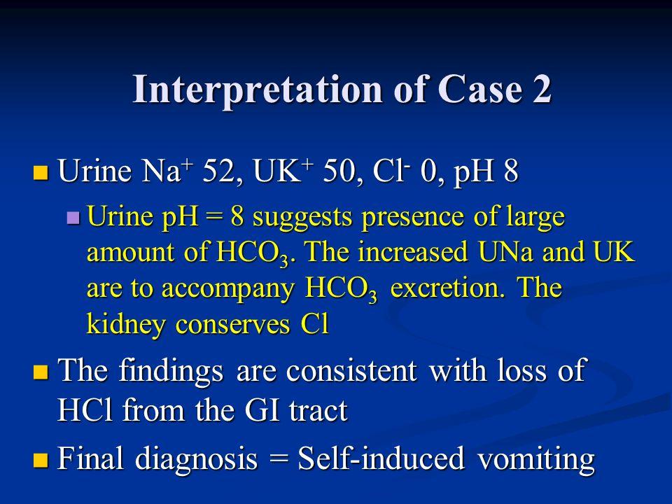 Interpretation of Case 2 Urine Na + 52, UK + 50, Cl - 0, pH 8 Urine Na + 52, UK + 50, Cl - 0, pH 8 Urine pH = 8 suggests presence of large amount of H