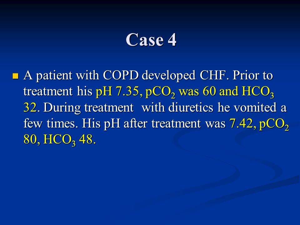 Case 4 A patient with COPD developed CHF. Prior to treatment his pH 7.35, pCO 2 was 60 and HCO 3 32. During treatment with diuretics he vomited a few