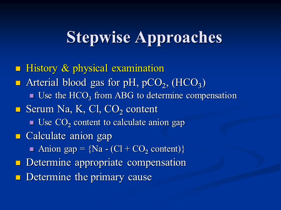 Stepwise Approaches History & physical examination History & physical examination Arterial blood gas for pH, pCO 2, (HCO 3 ) Arterial blood gas for pH
