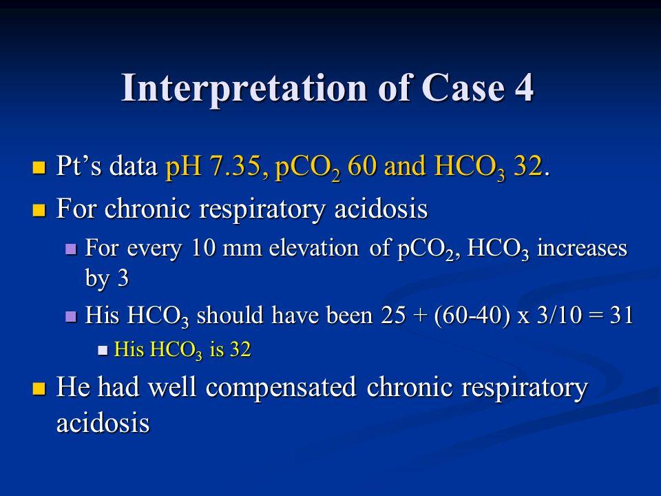 Interpretation of Case 4 Pt's data pH 7.35, pCO 2 60 and HCO 3 32. Pt's data pH 7.35, pCO 2 60 and HCO 3 32. For chronic respiratory acidosis For chro
