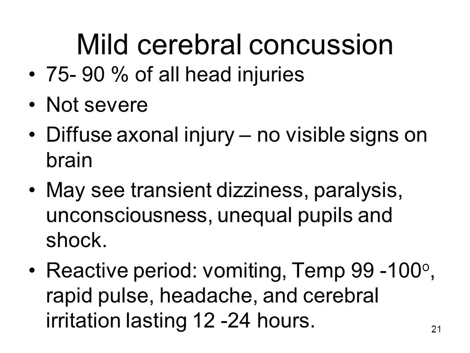 21 Mild cerebral concussion 75- 90 % of all head injuries Not severe Diffuse axonal injury – no visible signs on brain May see transient dizziness, pa