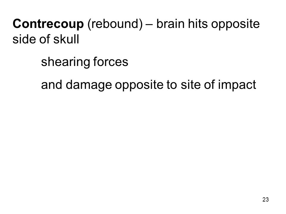 23 Contrecoup (rebound) – brain hits opposite side of skull shearing forces and damage opposite to site of impact