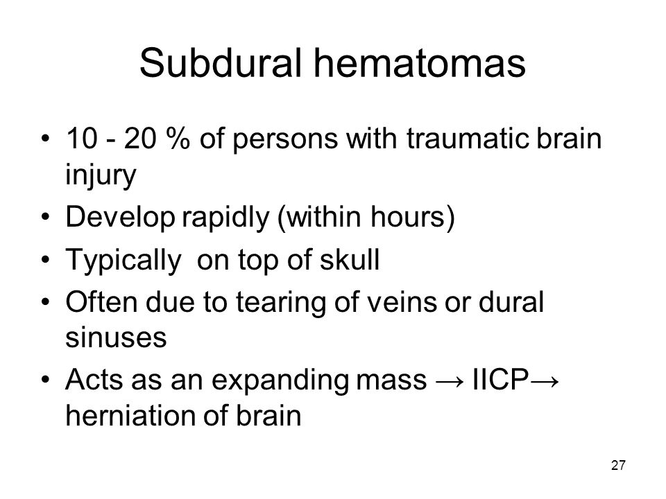 27 Subdural hematomas 10 - 20 % of persons with traumatic brain injury Develop rapidly (within hours) Typically on top of skull Often due to tearing o