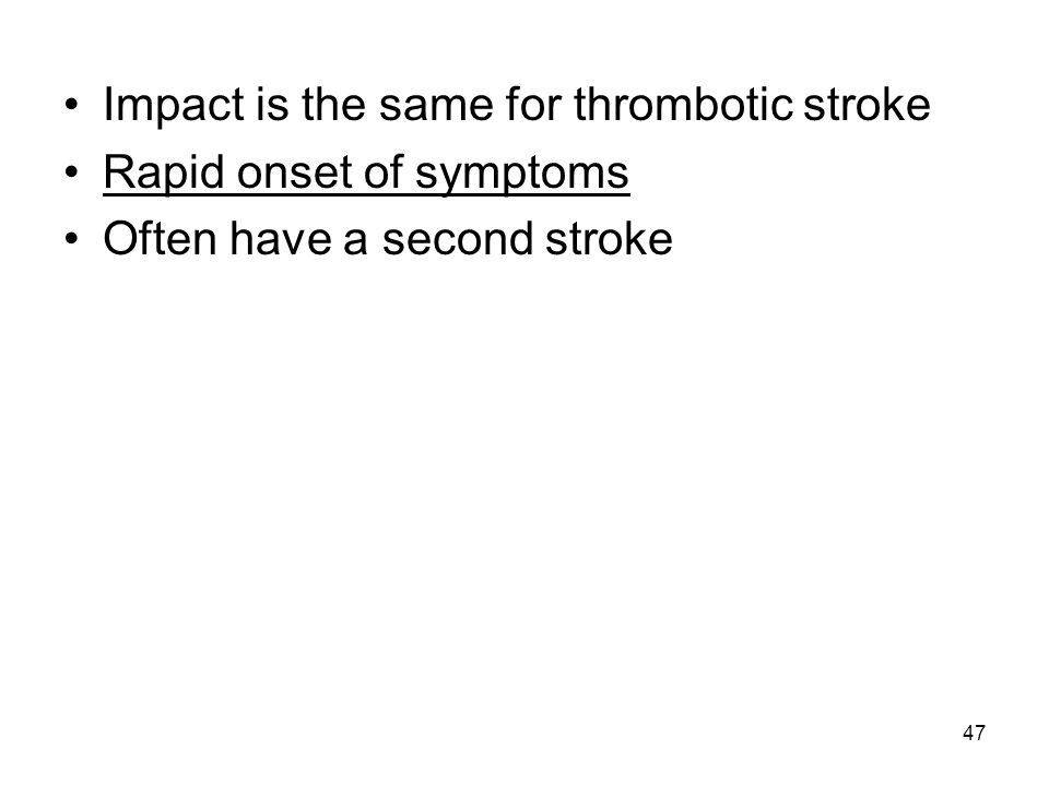 47 Impact is the same for thrombotic stroke Rapid onset of symptoms Often have a second stroke