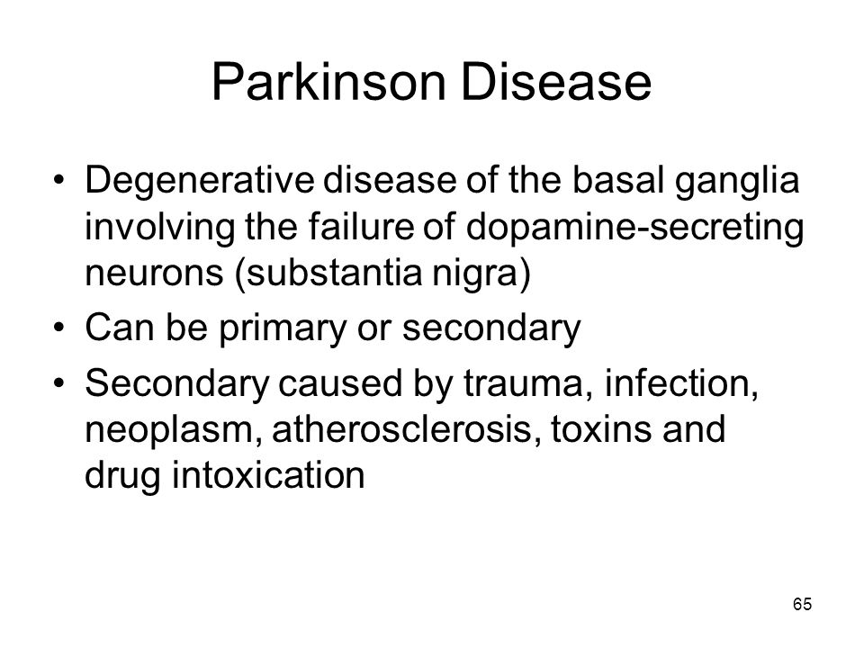 65 Parkinson Disease Degenerative disease of the basal ganglia involving the failure of dopamine-secreting neurons (substantia nigra) Can be primary o