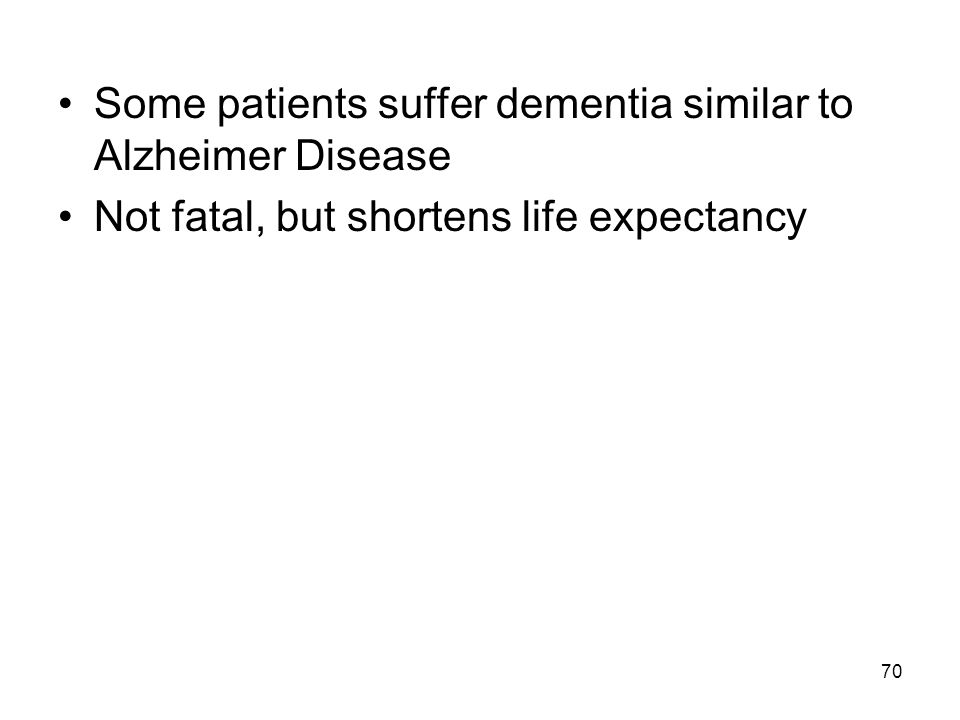 70 Some patients suffer dementia similar to Alzheimer Disease Not fatal, but shortens life expectancy
