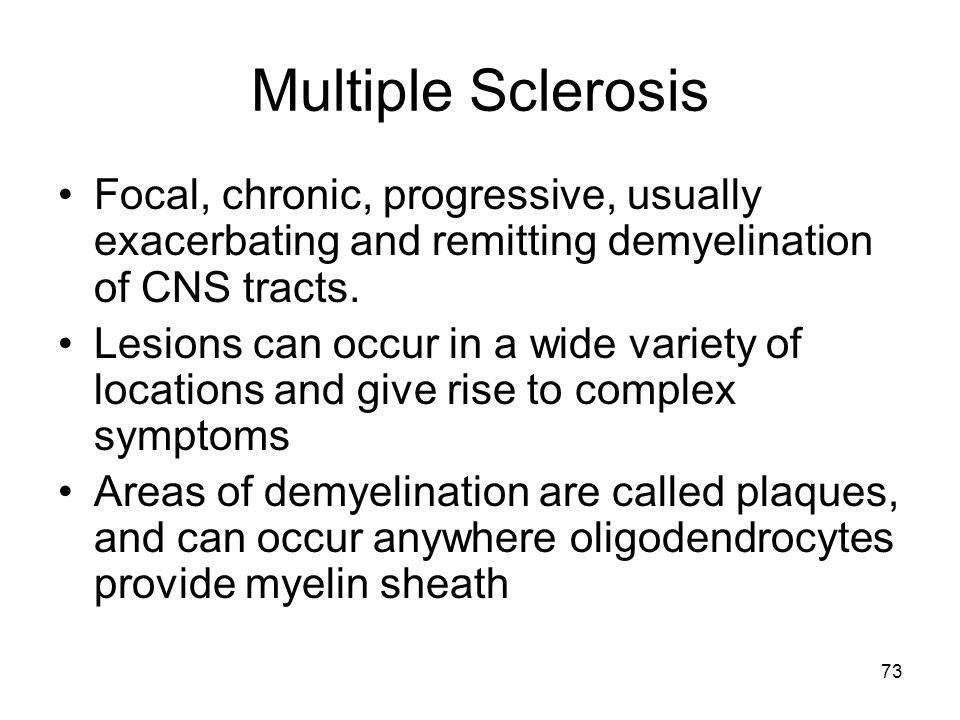 73 Multiple Sclerosis Focal, chronic, progressive, usually exacerbating and remitting demyelination of CNS tracts. Lesions can occur in a wide variety