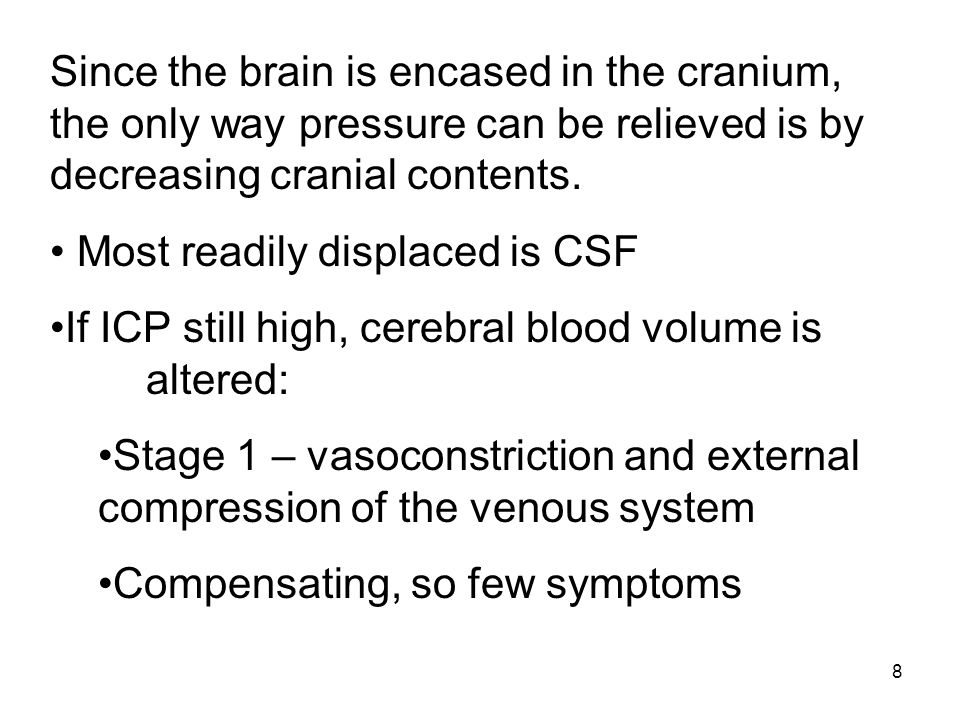 8 Since the brain is encased in the cranium, the only way pressure can be relieved is by decreasing cranial contents. Most readily displaced is CSF If