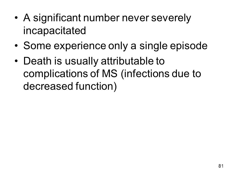 81 A significant number never severely incapacitated Some experience only a single episode Death is usually attributable to complications of MS (infec