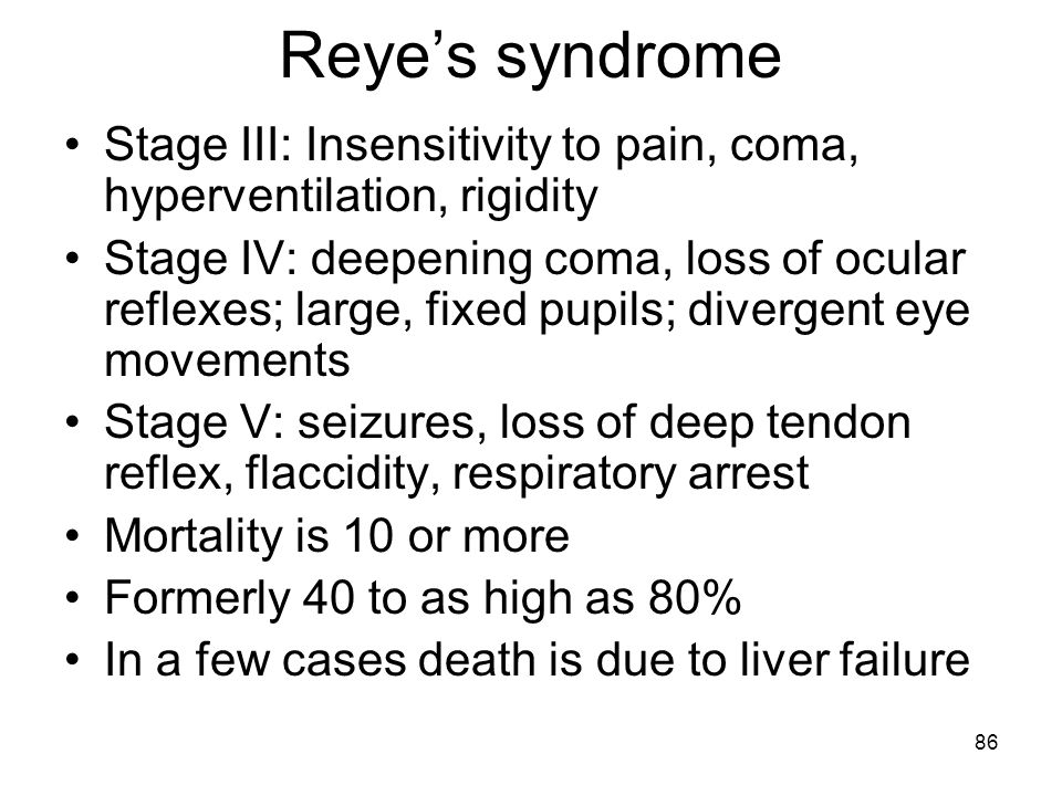 86 Reye's syndrome Stage III: Insensitivity to pain, coma, hyperventilation, rigidity Stage IV: deepening coma, loss of ocular reflexes; large, fixed
