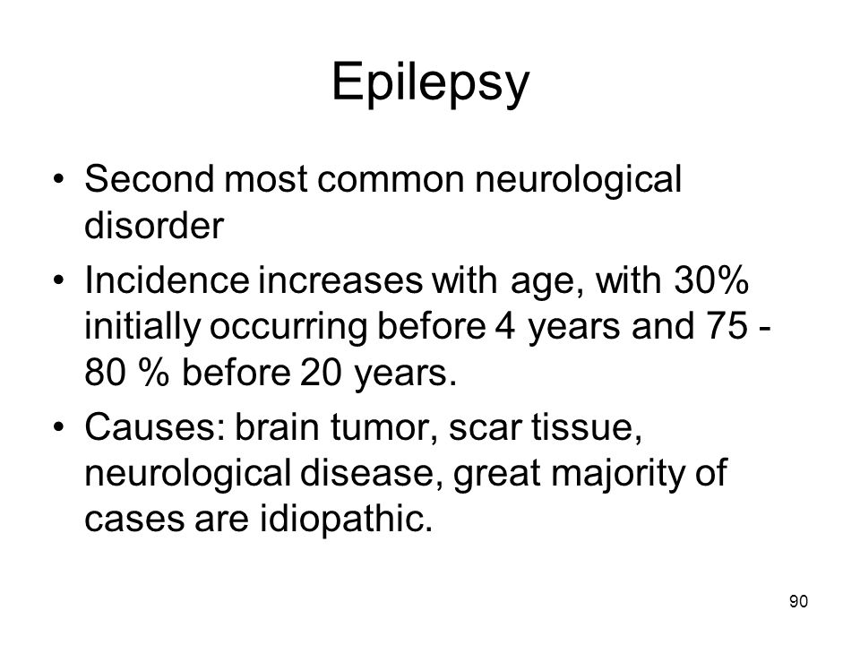 90 Epilepsy Second most common neurological disorder Incidence increases with age, with 30% initially occurring before 4 years and 75 - 80 % before 20