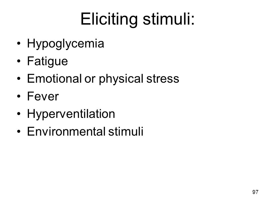 97 Eliciting stimuli: Hypoglycemia Fatigue Emotional or physical stress Fever Hyperventilation Environmental stimuli