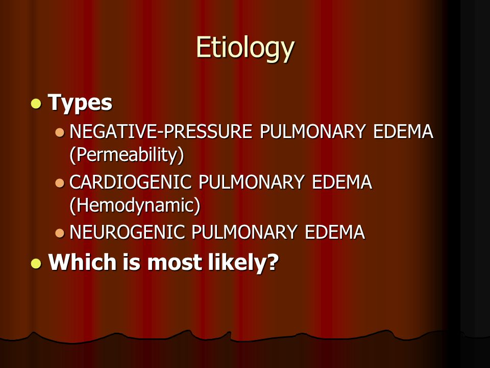 Etiology Types Types NEGATIVE-PRESSURE PULMONARY EDEMA (Permeability) NEGATIVE-PRESSURE PULMONARY EDEMA (Permeability) CARDIOGENIC PULMONARY EDEMA (Hemodynamic) CARDIOGENIC PULMONARY EDEMA (Hemodynamic) NEUROGENIC PULMONARY EDEMA NEUROGENIC PULMONARY EDEMA Which is most likely.