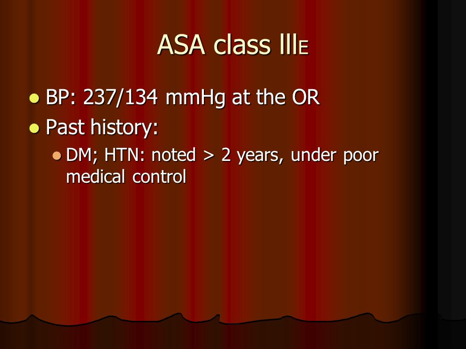ASA class lll E BP: 237/134 mmHg at the OR BP: 237/134 mmHg at the OR Past history: Past history: DM; HTN: noted > 2 years, under poor medical control DM; HTN: noted > 2 years, under poor medical control