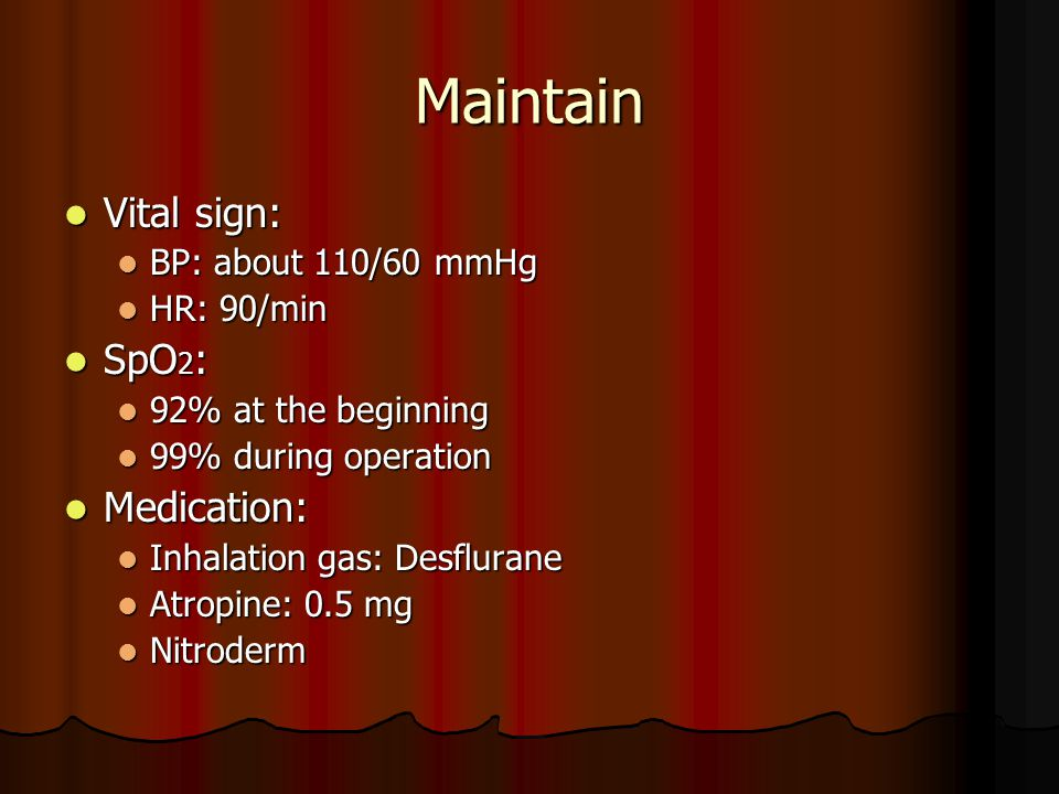 Maintain Vital sign: Vital sign: BP: about 110/60 mmHg BP: about 110/60 mmHg HR: 90/min HR: 90/min SpO 2 : SpO 2 : 92% at the beginning 92% at the beginning 99% during operation 99% during operation Medication: Medication: Inhalation gas: Desflurane Inhalation gas: Desflurane Atropine: 0.5 mg Atropine: 0.5 mg Nitroderm Nitroderm