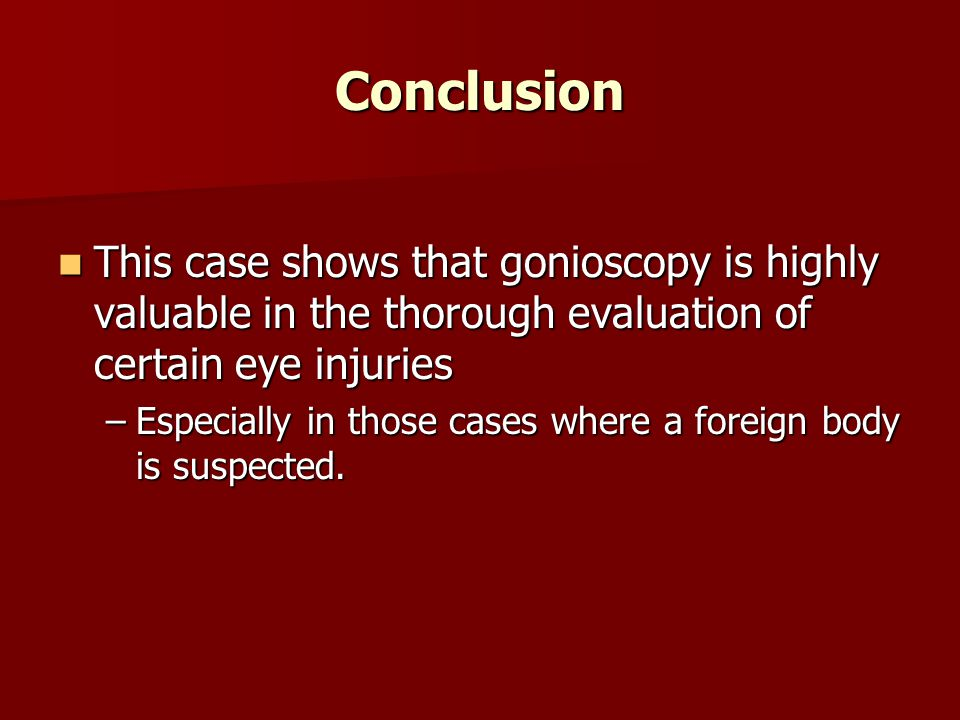 Conclusion This case shows that gonioscopy is highly valuable in the thorough evaluation of certain eye injuries This case shows that gonioscopy is highly valuable in the thorough evaluation of certain eye injuries –Especially in those cases where a foreign body is suspected.