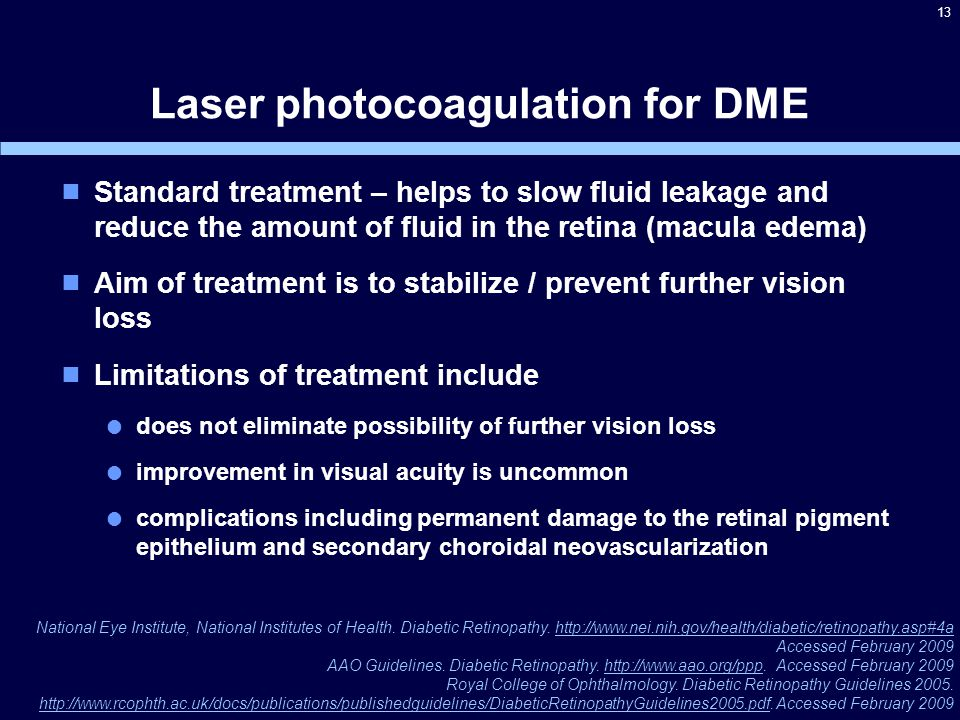 13 Laser photocoagulation for DME  Standard treatment – helps to slow fluid leakage and reduce the amount of fluid in the retina (macula edema)  Aim of treatment is to stabilize / prevent further vision loss  Limitations of treatment include  does not eliminate possibility of further vision loss  improvement in visual acuity is uncommon  complications including permanent damage to the retinal pigment epithelium and secondary choroidal neovascularization National Eye Institute, National Institutes of Health.