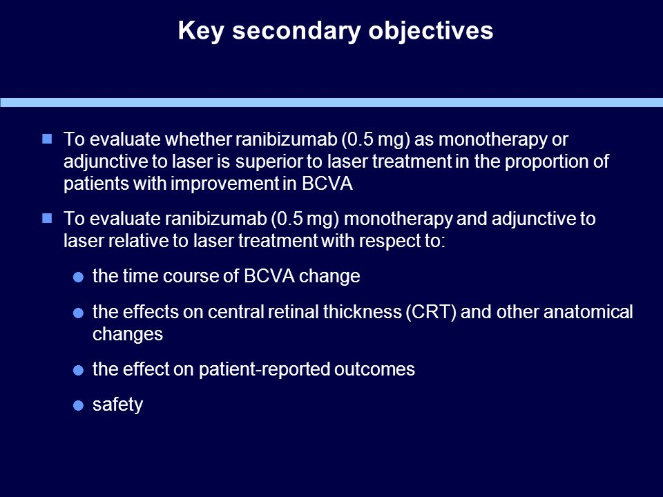 Key secondary objectives  To evaluate whether ranibizumab (0.5 mg) as monotherapy or adjunctive to laser is superior to laser treatment in the proportion of patients with improvement in BCVA  To evaluate ranibizumab (0.5 mg) monotherapy and adjunctive to laser relative to laser treatment with respect to:  the time course of BCVA change  the effects on central retinal thickness (CRT) and other anatomical changes  the effect on patient-reported outcomes  safety