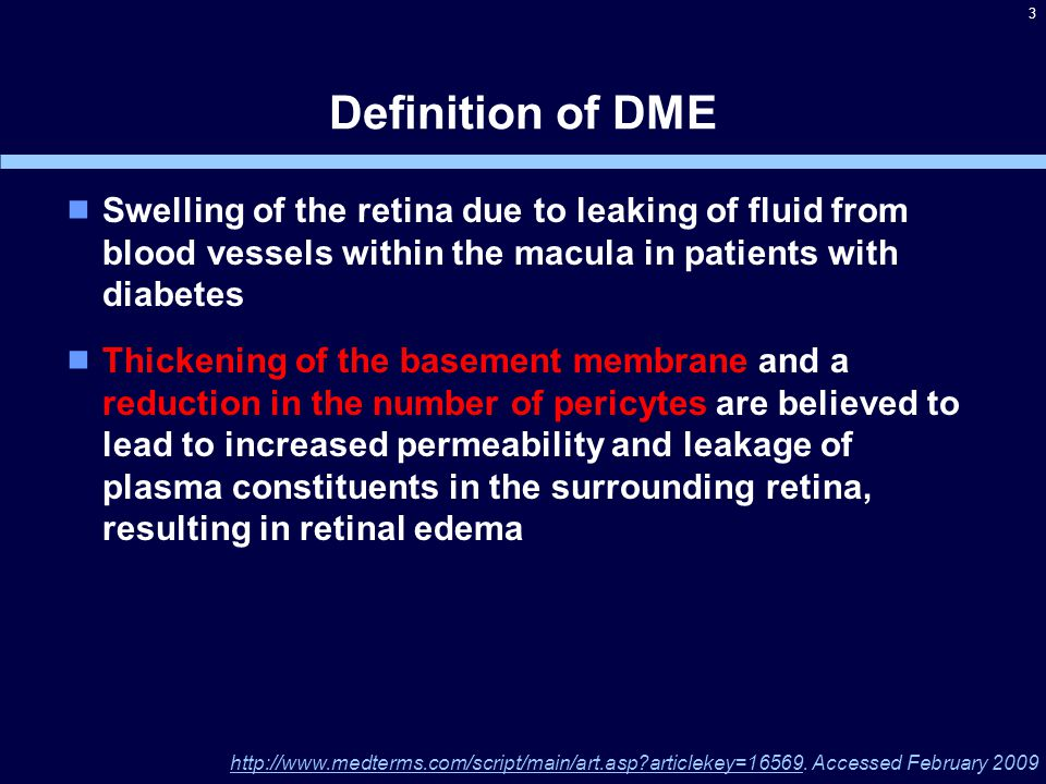 Definition of DME  Swelling of the retina due to leaking of fluid from blood vessels within the macula in patients with diabetes  Thickening of the basement membrane and a reduction in the number of pericytes are believed to lead to increased permeability and leakage of plasma constituents in the surrounding retina, resulting in retinal edema 3 http://www.medterms.com/script/main/art.asp?articlekey=16569.