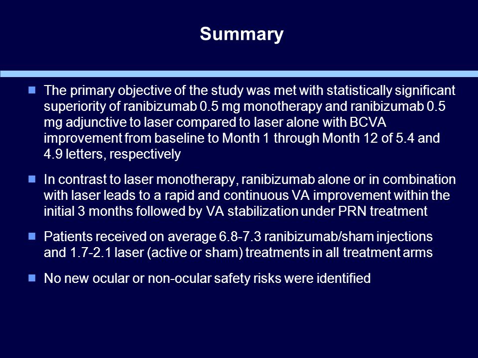 Summary  The primary objective of the study was met with statistically significant superiority of ranibizumab 0.5 mg monotherapy and ranibizumab 0.5 mg adjunctive to laser compared to laser alone with BCVA improvement from baseline to Month 1 through Month 12 of 5.4 and 4.9 letters, respectively  In contrast to laser monotherapy, ranibizumab alone or in combination with laser leads to a rapid and continuous VA improvement within the initial 3 months followed by VA stabilization under PRN treatment  Patients received on average 6.8-7.3 ranibizumab/sham injections and 1.7-2.1 laser (active or sham) treatments in all treatment arms  No new ocular or non-ocular safety risks were identified
