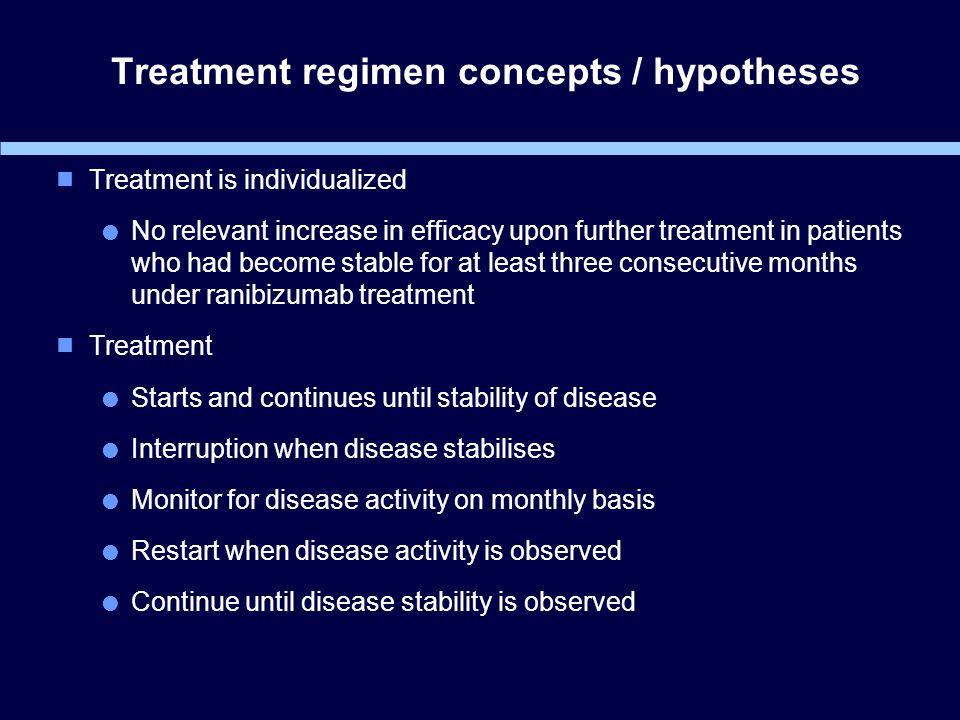 Treatment regimen concepts / hypotheses  Treatment is individualized  No relevant increase in efficacy upon further treatment in patients who had become stable for at least three consecutive months under ranibizumab treatment  Treatment  Starts and continues until stability of disease  Interruption when disease stabilises  Monitor for disease activity on monthly basis  Restart when disease activity is observed  Continue until disease stability is observed