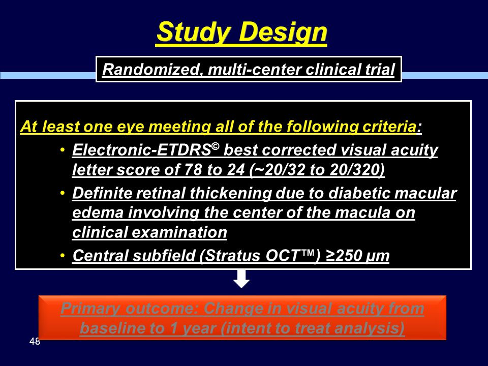 48 Study Design Primary outcome: Change in visual acuity from baseline to 1 year (intent to treat analysis) Randomized, multi-center clinical trial At least one eye meeting all of the following criteria: Electronic-ETDRS © best corrected visual acuity letter score of 78 to 24 (~20/32 to 20/320) Definite retinal thickening due to diabetic macular edema involving the center of the macula on clinical examination Central subfield (Stratus OCT™) ≥250 µm