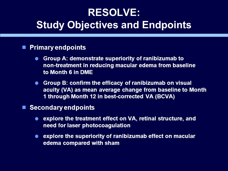 RESOLVE: Study Objectives and Endpoints  Primary endpoints  Group A: demonstrate superiority of ranibizumab to non-treatment in reducing macular edema from baseline to Month 6 in DME  Group B: confirm the efficacy of ranibizumab on visual acuity (VA) as mean average change from baseline to Month 1 through Month 12 in best-corrected VA (BCVA)  Secondary endpoints  explore the treatment effect on VA, retinal structure, and need for laser photocoagulation  explore the superiority of ranibizumab effect on macular edema compared with sham