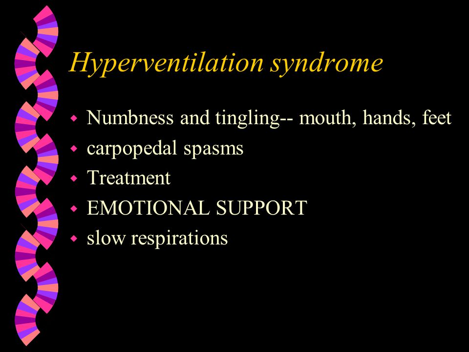 Hyperventilation syndrome w Anxiety or situational problem w consider other medical problems w do not minimize w loss of CO2 cause Respiratory Alkalosis w rapid and shallow respirations w nervous, dizzy, chest pain