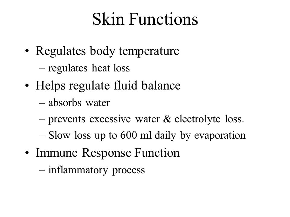 Skin Functions Regulates body temperature –regulates heat loss Helps regulate fluid balance –absorbs water –prevents excessive water & electrolyte loss.