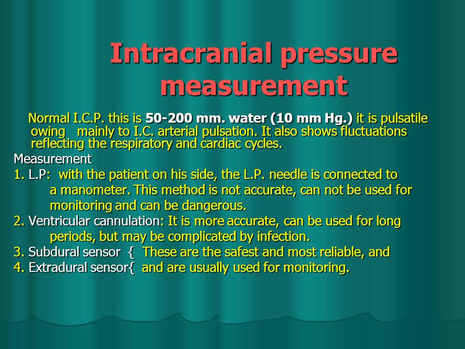 Intracranial pressure measurement Normal I.C.P.this is 50-200 mm.