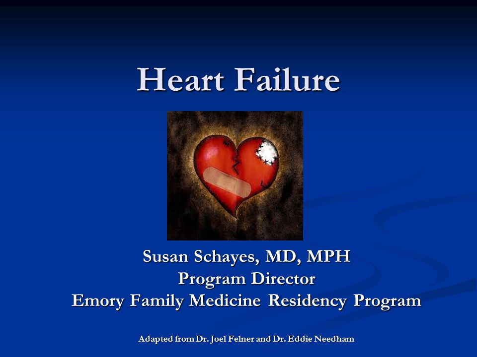 Heart Failure Heart Failure Susan Schayes, MD, MPH Program Director Emory Family Medicine Residency Program Adapted from Dr. Joel Felner and Dr. Eddie