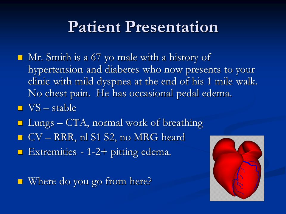 Patient Presentation Mr. Smith is a 67 yo male with a history of hypertension and diabetes who now presents to your clinic with mild dyspnea at the en