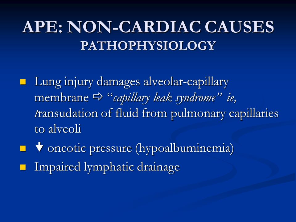 "APE: NON-CARDIAC CAUSES PATHOPHYSIOLOGY Lung injury damages alveolar-capillary membrane  ""capillary leak syndrome"" ie, transudation of fluid from pul"