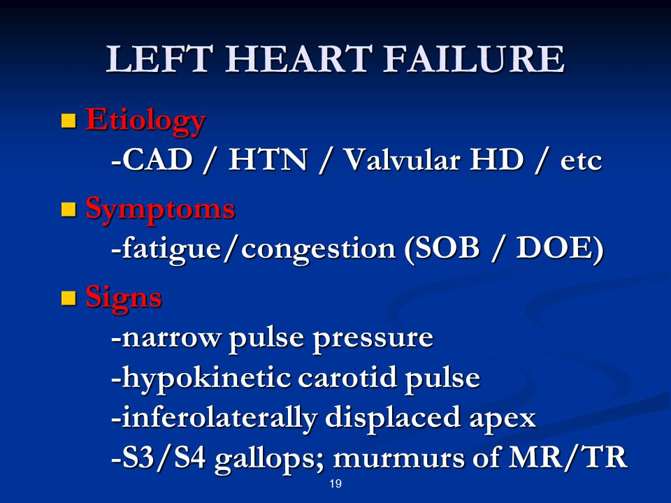 LEFT HEART FAILURE Etiology -CAD / HTN / Valvular HD / etc Etiology -CAD / HTN / Valvular HD / etc Symptoms -fatigue/congestion (SOB / DOE) Symptoms -