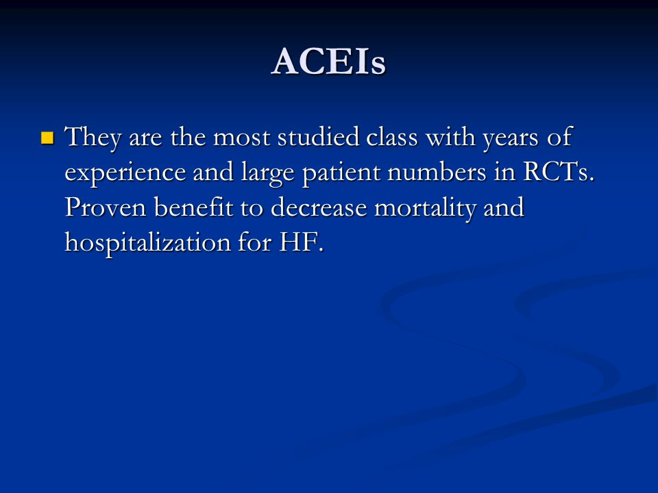 ACEIs They are the most studied class with years of experience and large patient numbers in RCTs. Proven benefit to decrease mortality and hospitaliza