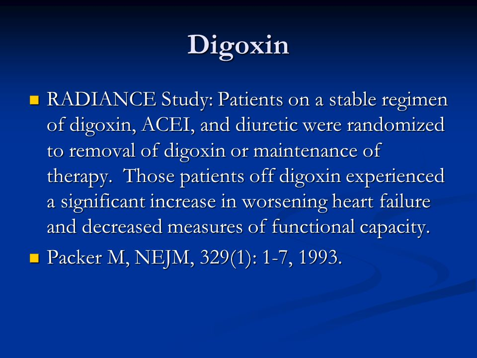 Digoxin RADIANCE Study: Patients on a stable regimen of digoxin, ACEI, and diuretic were randomized to removal of digoxin or maintenance of therapy. T